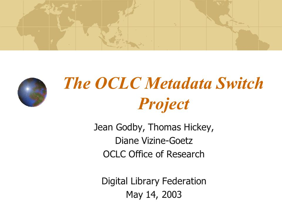 The OCLC Metadata Switch Project Jean Godby, Thomas Hickey, Diane Vizine-Goetz OCLC Office of Research Digital Library Federation May 14, 2003