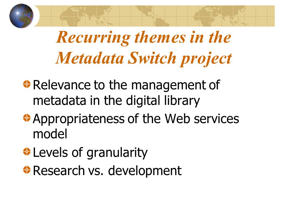 Recurring themes in the Metadata Switch project Relevance to the management of metadata in the digital library Appropriateness of the Web services model Levels of granularity Research vs.