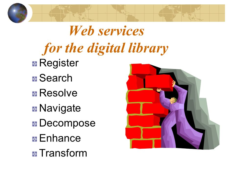 Web services for the digital library Register Search Resolve Navigate Decompose Enhance Transform