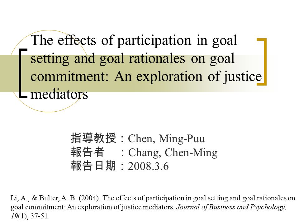 The effects of participation in goal setting and goal rationales on goal commitment: An exploration of justice mediators 指導教授: Chen, Ming-Puu 報告者 : Chang, Chen-Ming 報告日期: 2008.3.6 Li, A., & Bulter, A.