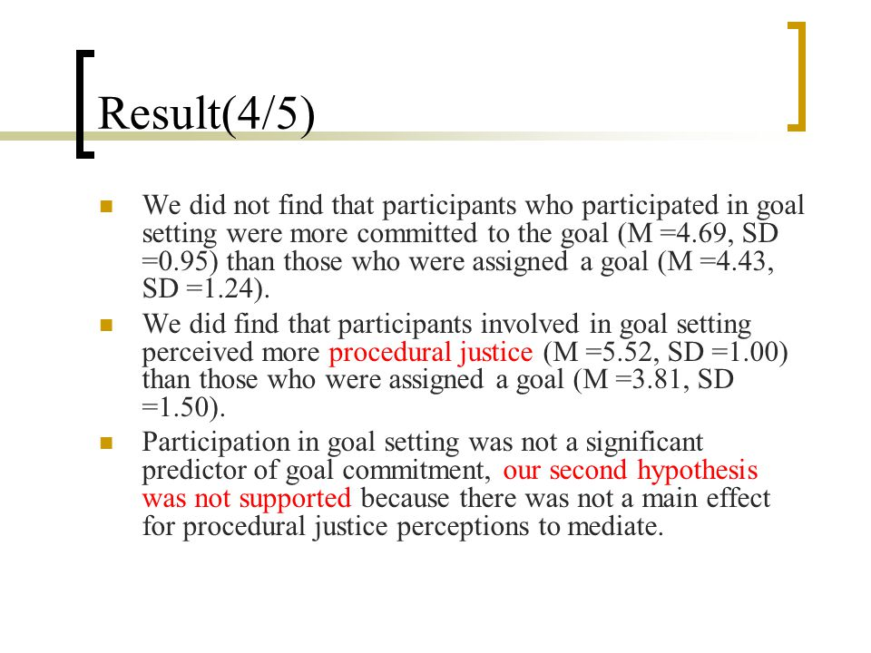 Result(4/5) We did not find that participants who participated in goal setting were more committed to the goal (M =4.69, SD =0.95) than those who were assigned a goal (M =4.43, SD =1.24).