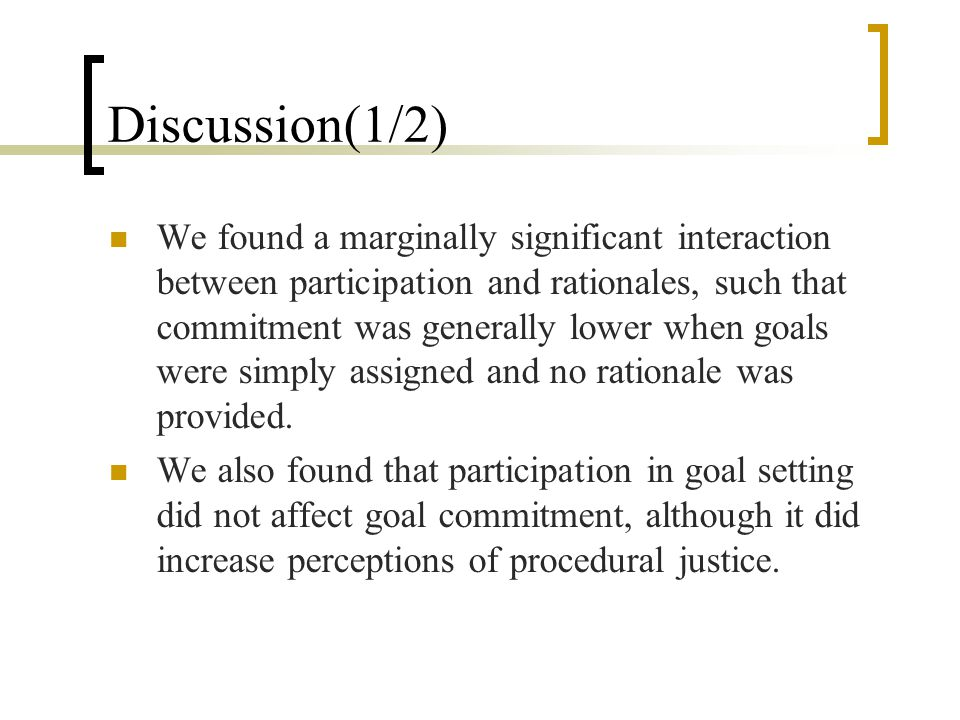 Discussion(1/2) We found a marginally significant interaction between participation and rationales, such that commitment was generally lower when goals were simply assigned and no rationale was provided.