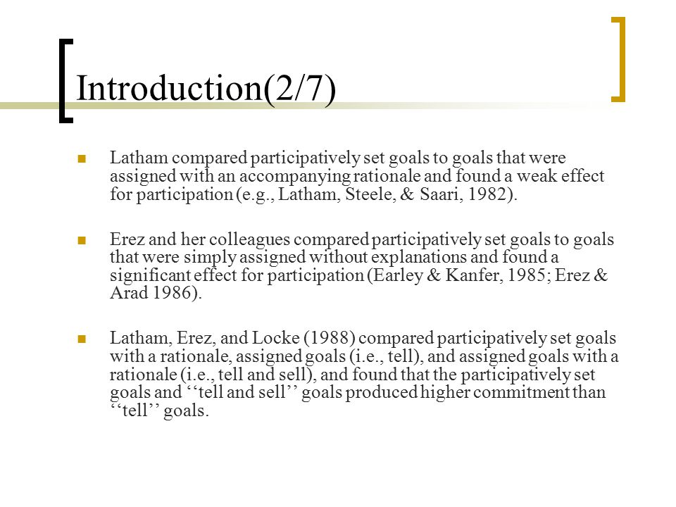 Introduction(2/7) Latham compared participatively set goals to goals that were assigned with an accompanying rationale and found a weak effect for participation (e.g., Latham, Steele, & Saari, 1982).