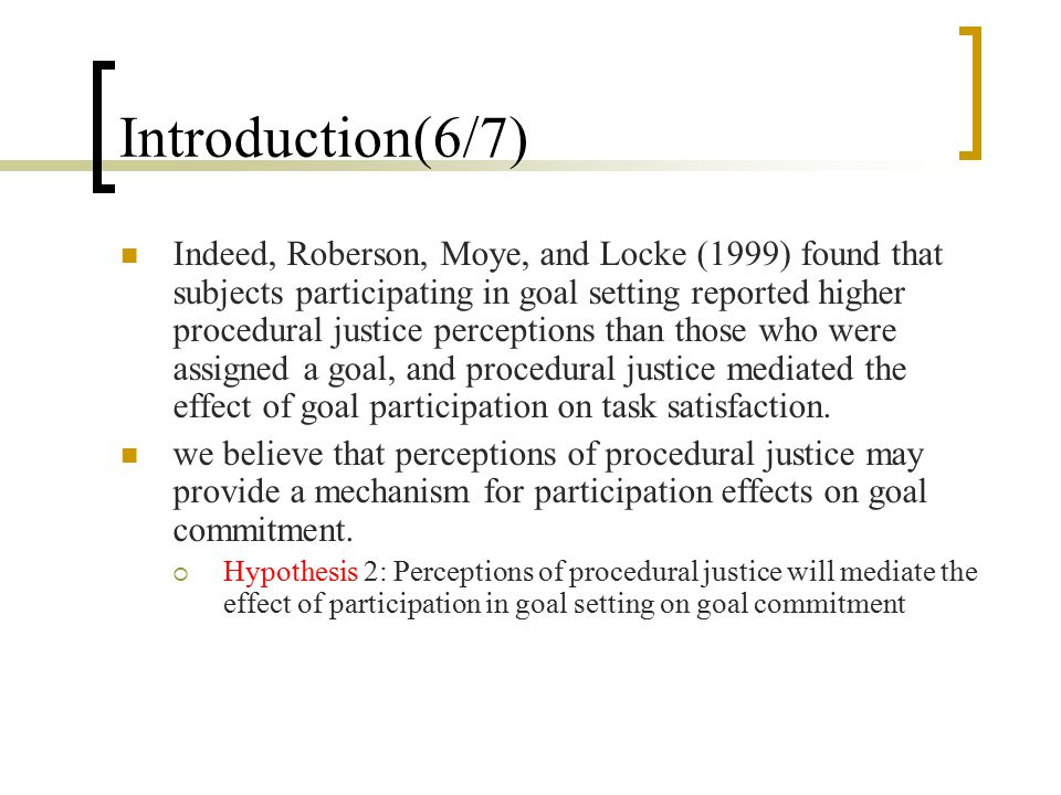 Introduction(6/7) Indeed, Roberson, Moye, and Locke (1999) found that subjects participating in goal setting reported higher procedural justice percep