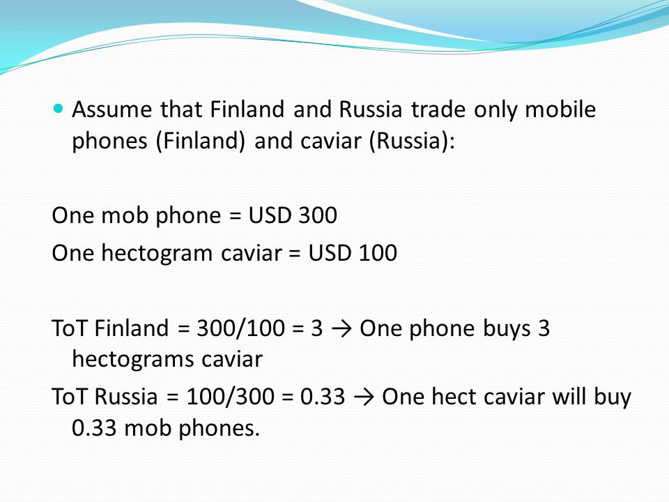 Assume that Finland and Russia trade only mobile phones (Finland) and caviar (Russia): One mob phone = USD 300 One hectogram caviar = USD 100 ToT Finland = 300/100 = 3 → One phone buys 3 hectograms caviar ToT Russia = 100/300 = 0.33 → One hect caviar will buy 0.33 mob phones.