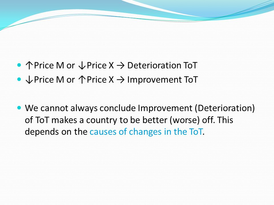 ↑Price M or ↓Price X → Deterioration ToT ↓Price M or ↑Price X → Improvement ToT We cannot always conclude Improvement (Deterioration) of ToT makes a country to be better (worse) off.