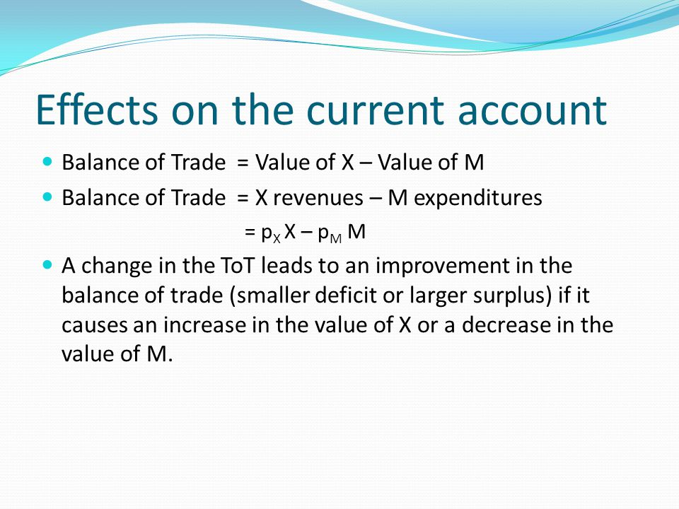 Effects on the current account Balance of Trade = Value of X – Value of M Balance of Trade = X revenues – M expenditures = p X X – p M M A change in the ToT leads to an improvement in the balance of trade (smaller deficit or larger surplus) if it causes an increase in the value of X or a decrease in the value of M.