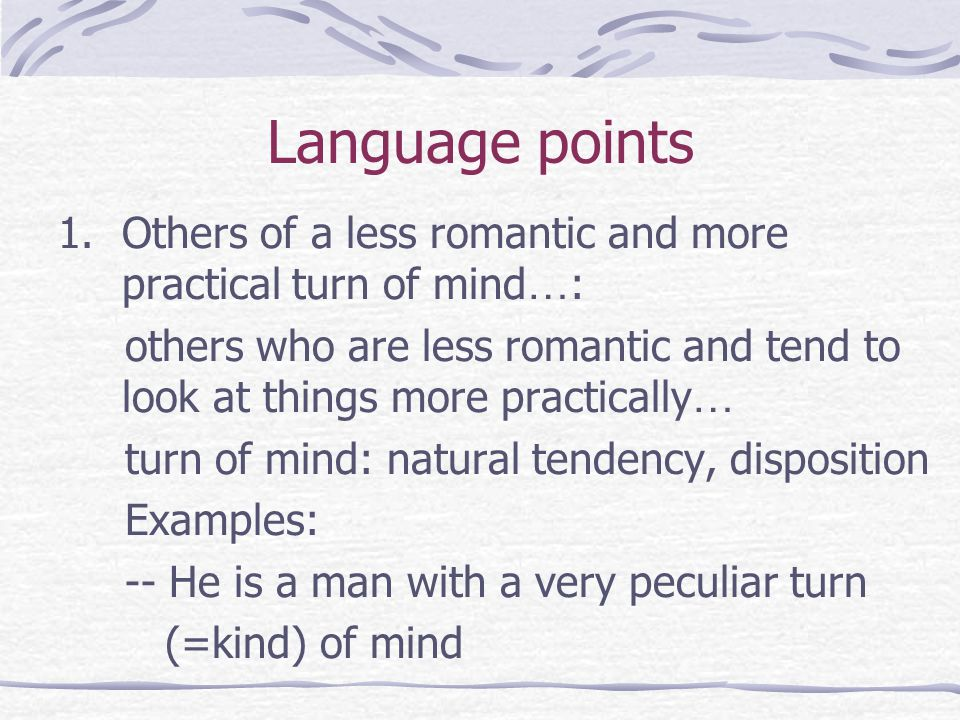 Language points 1.Others of a less romantic and more practical turn of mind … : others who are less romantic and tend to look at things more practically … turn of mind: natural tendency, disposition Examples: -- He is a man with a very peculiar turn (=kind) of mind