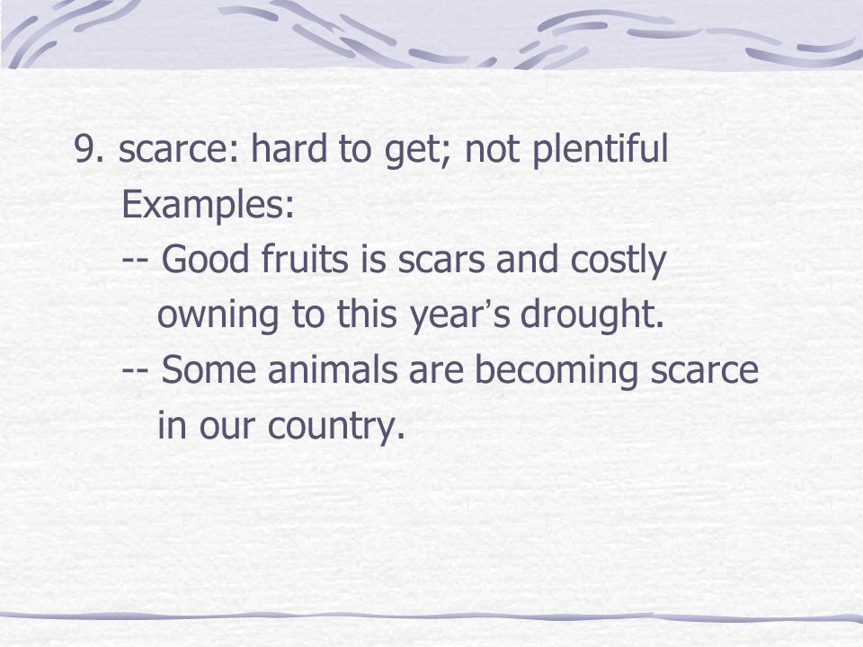 9. scarce: hard to get; not plentiful Examples: -- Good fruits is scars and costly owning to this year ' s drought. -- Some animals are becoming scarc