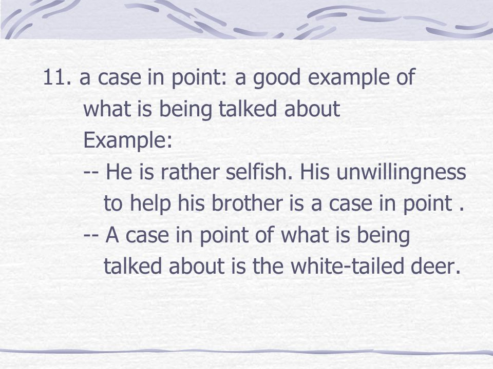 11. a case in point: a good example of what is being talked about Example: -- He is rather selfish. His unwillingness to help his brother is a case in