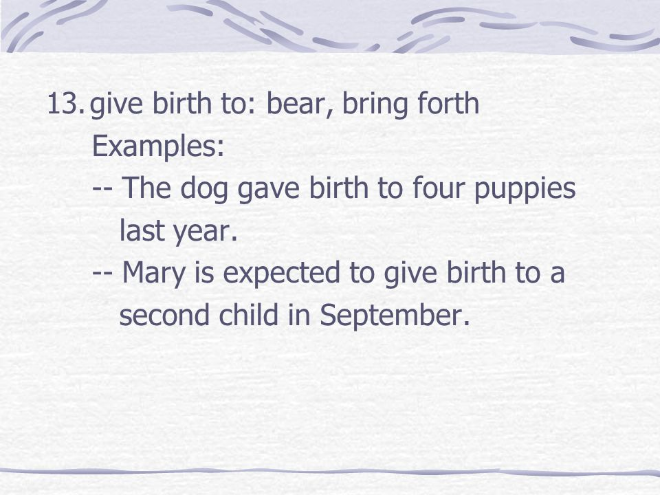 13.give birth to: bear, bring forth Examples: -- The dog gave birth to four puppies last year.