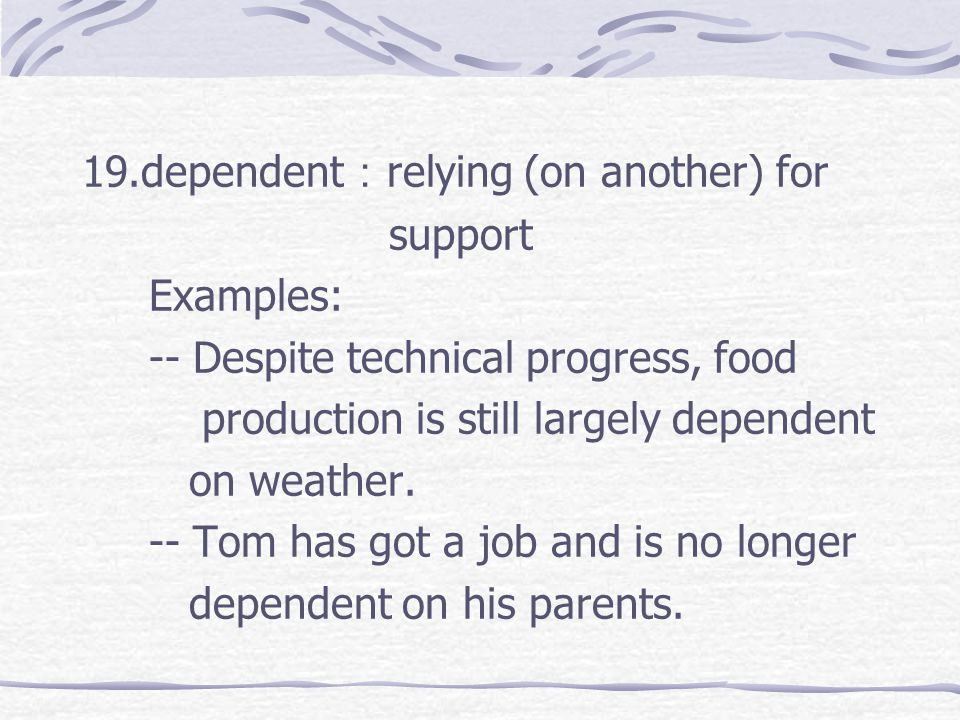 19.dependent : relying (on another) for support Examples: -- Despite technical progress, food production is still largely dependent on weather.