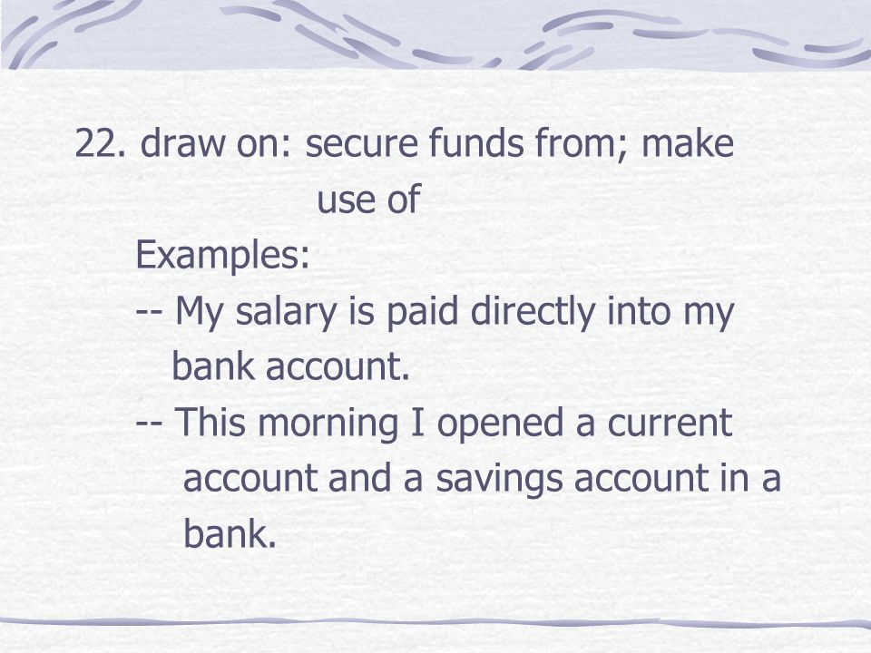 22. draw on: secure funds from; make use of Examples: -- My salary is paid directly into my bank account. -- This morning I opened a current account a