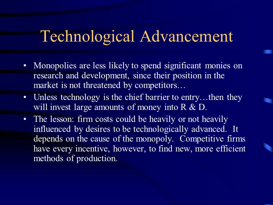 Technological Advancement Monopolies are less likely to spend significant monies on research and development, since their position in the market is no