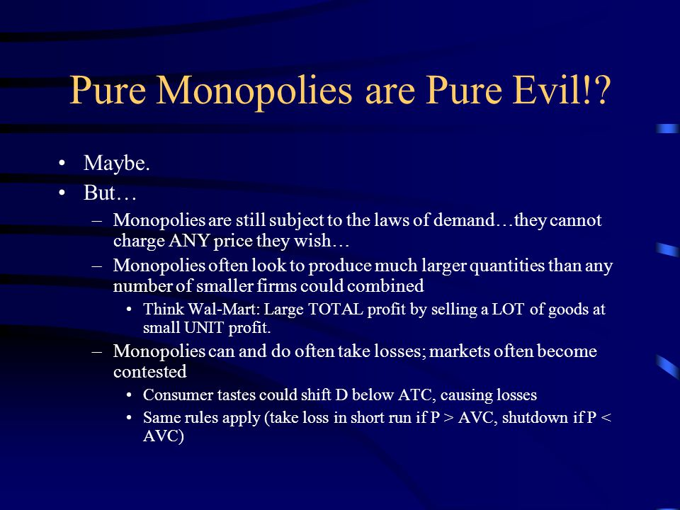Pure Monopolies are Pure Evil!? Maybe. But… –Monopolies are still subject to the laws of demand…they cannot charge ANY price they wish… –Monopolies of
