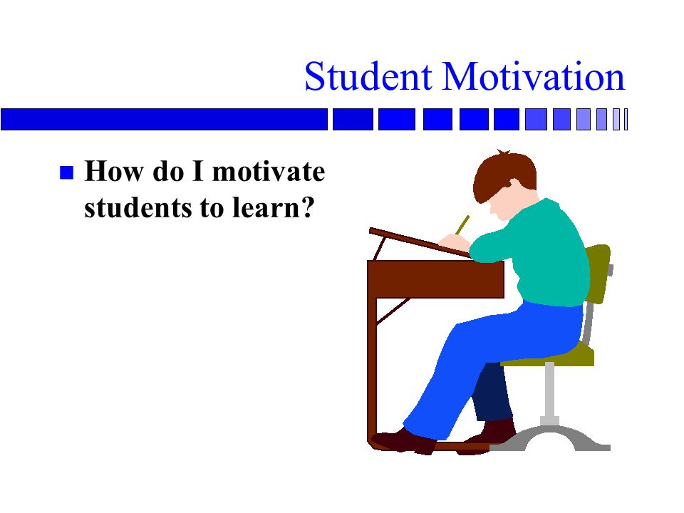 Student Motivation n How do I motivate students to learn?