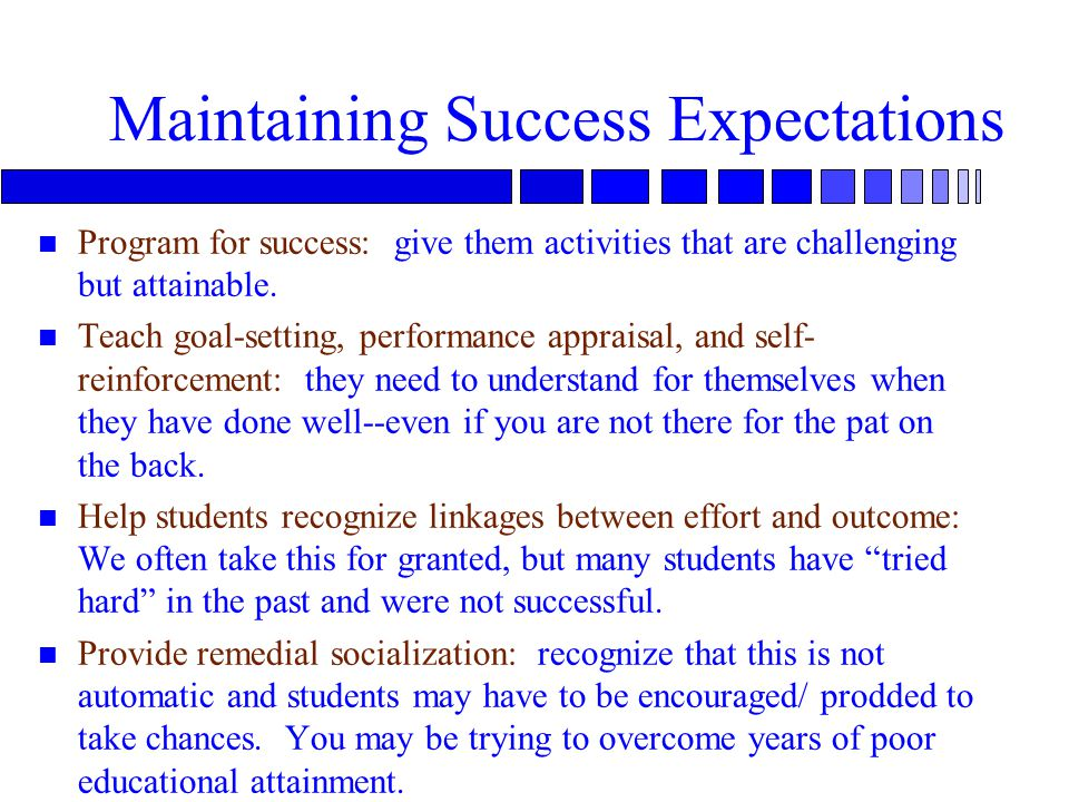 Maintaining Success Expectations n Program for success: give them activities that are challenging but attainable.