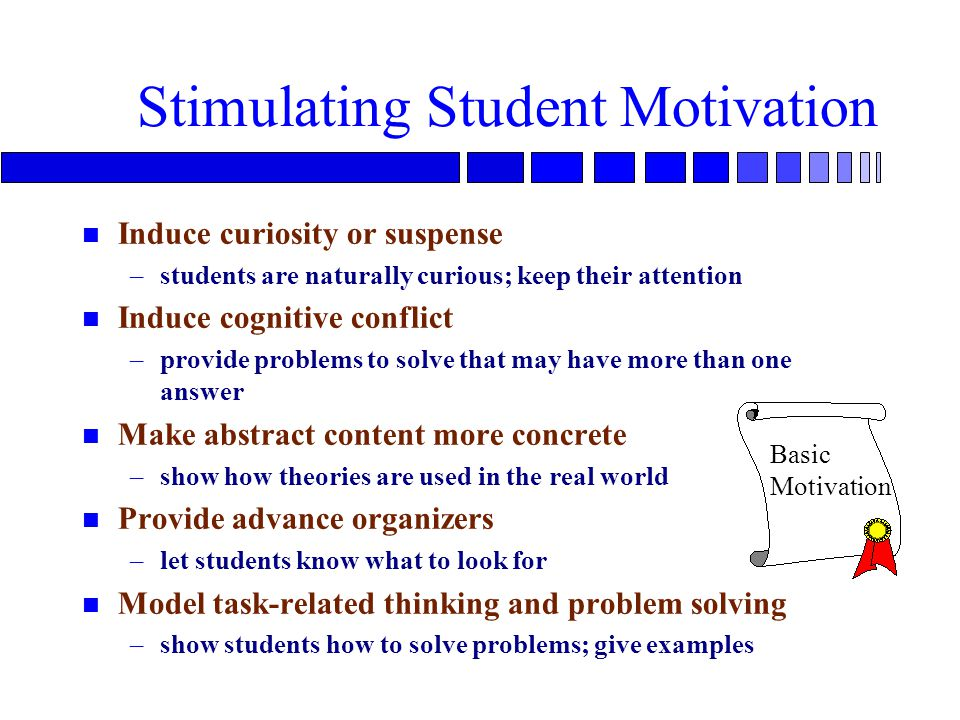 Stimulating Student Motivation n Induce curiosity or suspense –students are naturally curious; keep their attention n Induce cognitive conflict –provide problems to solve that may have more than one answer n Make abstract content more concrete –show how theories are used in the real world n Provide advance organizers –let students know what to look for n Model task-related thinking and problem solving –show students how to solve problems; give examples Basic Motivation