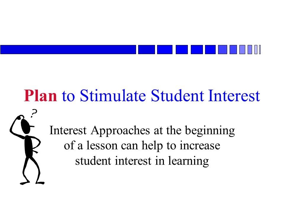 Plan to Stimulate Student Interest Interest Approaches at the beginning of a lesson can help to increase student interest in learning
