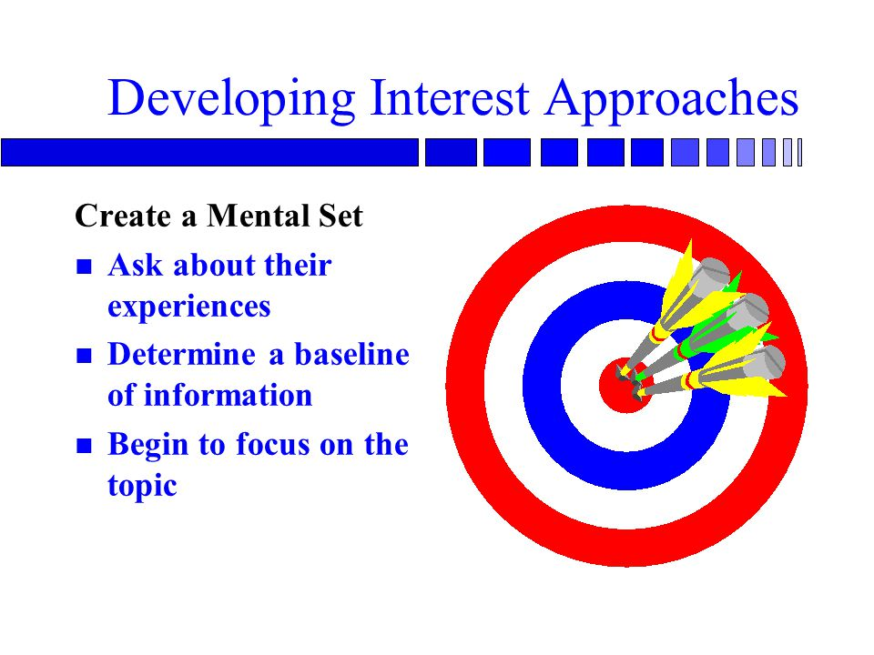 Developing Interest Approaches Create a Mental Set n Ask about their experiences n Determine a baseline of information n Begin to focus on the topic