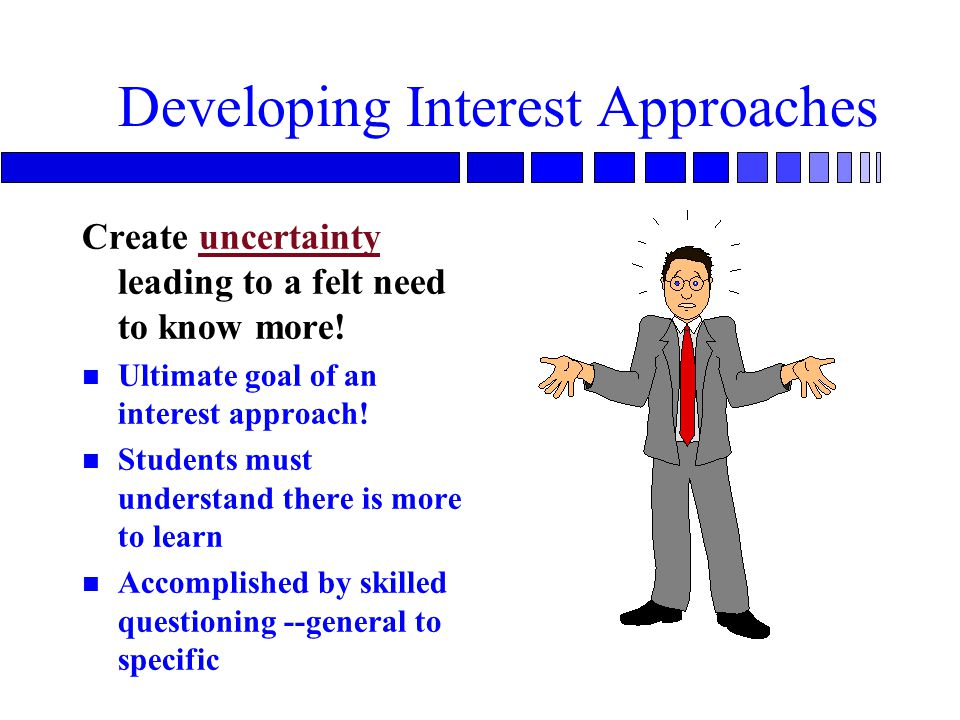 Developing Interest Approaches Create uncertainty leading to a felt need to know more.