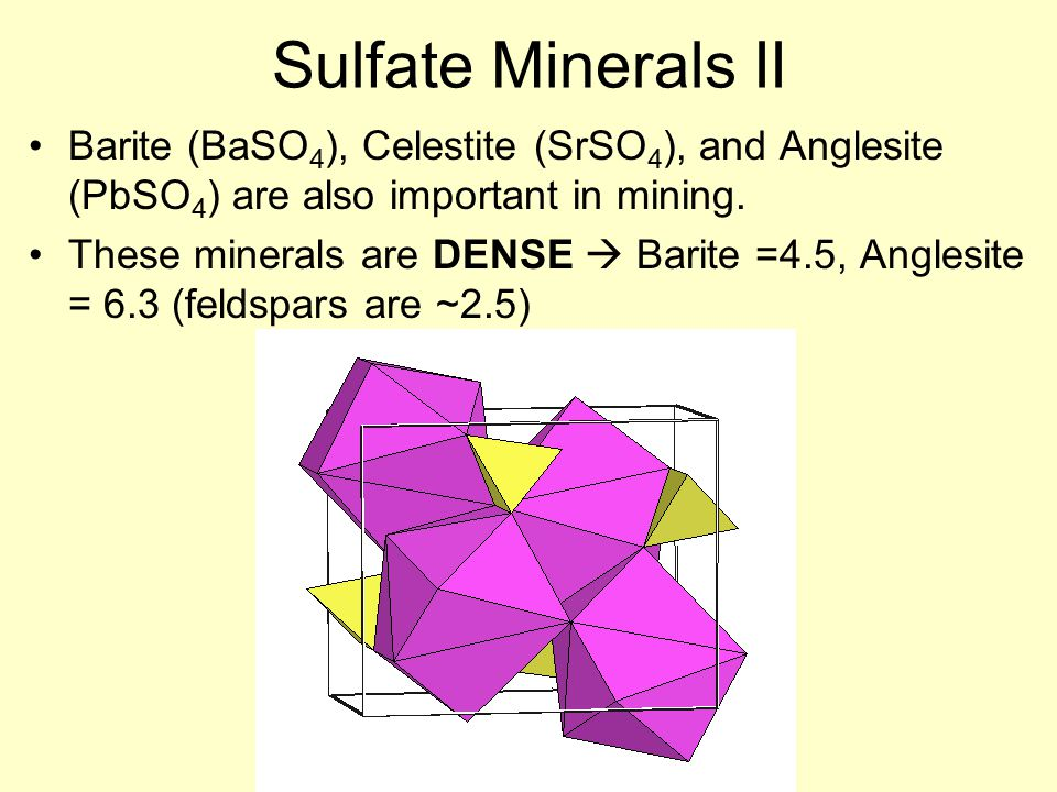 Sulfate Minerals II Barite (BaSO 4 ), Celestite (SrSO 4 ), and Anglesite (PbSO 4 ) are also important in mining.