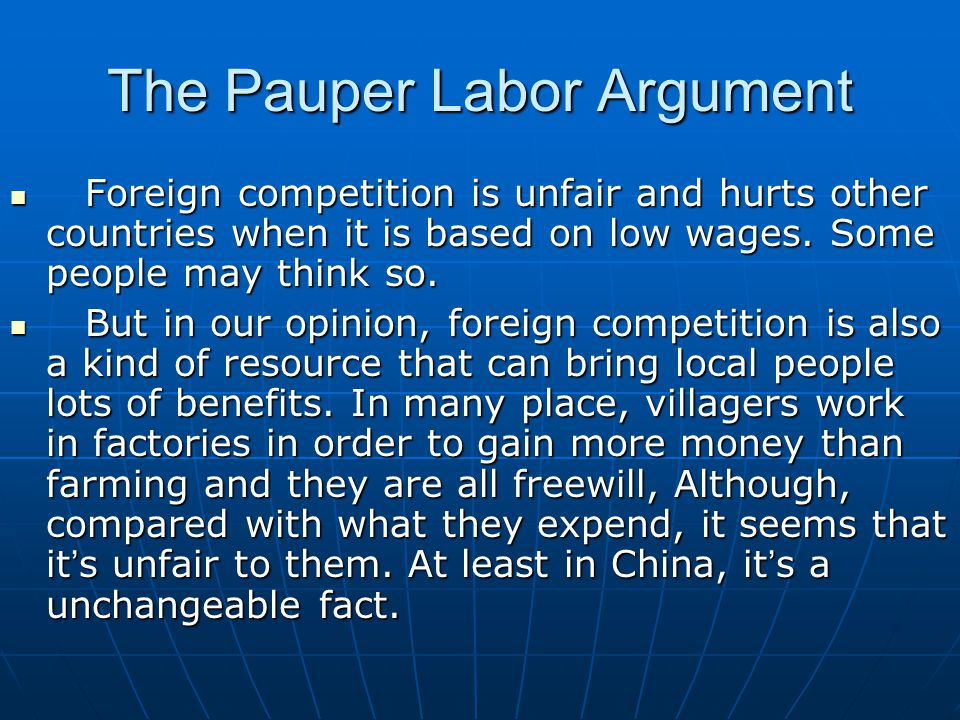 The Pauper Labor Argument Foreign competition is unfair and hurts other countries when it is based on low wages.