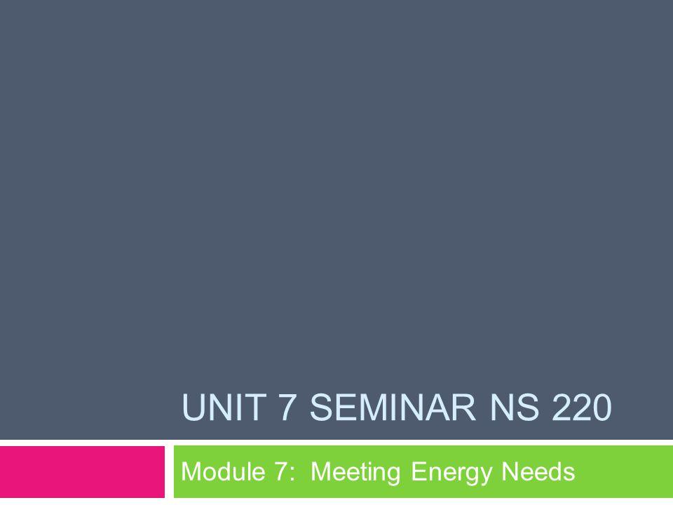 UNIT 7 SEMINAR NS 220 Module 7: Meeting Energy Needs