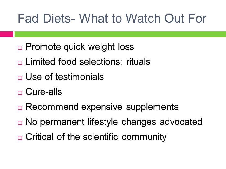 Fad Diets- What to Watch Out For  Promote quick weight loss  Limited food selections; rituals  Use of testimonials  Cure-alls  Recommend expensive supplements  No permanent lifestyle changes advocated  Critical of the scientific community