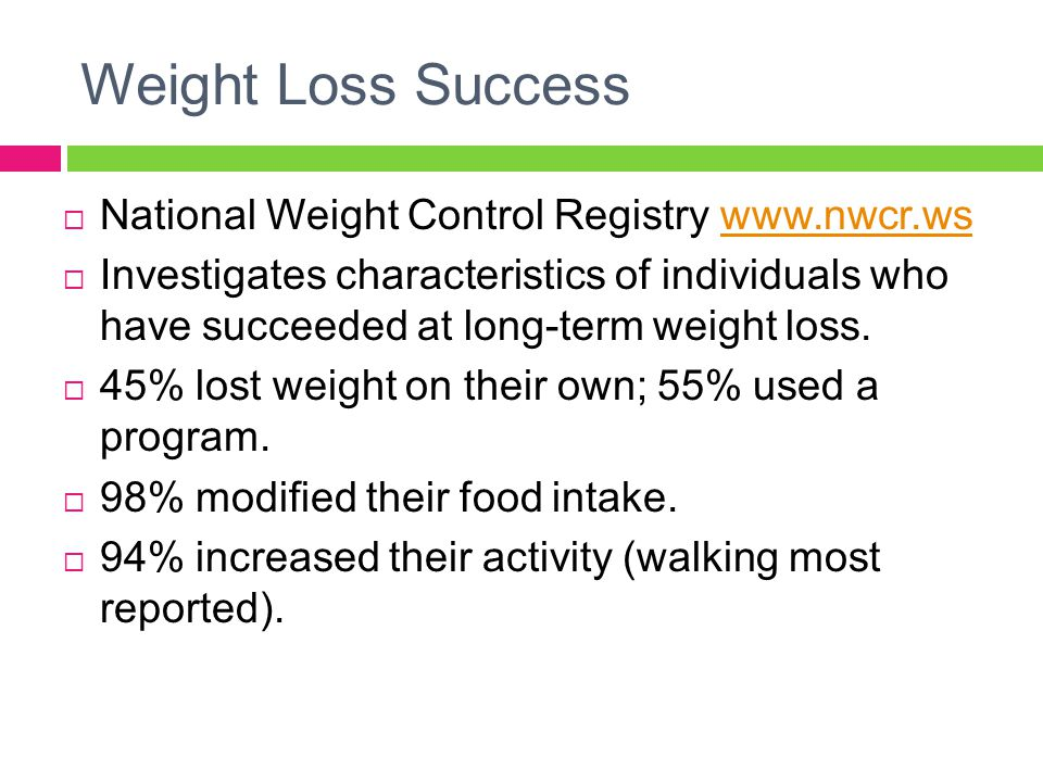 Weight Loss Success  National Weight Control Registry www.nwcr.wswww.nwcr.ws  Investigates characteristics of individuals who have succeeded at long