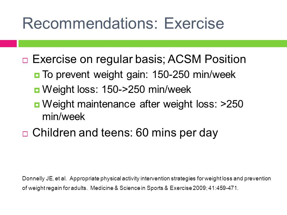 Recommendations: Exercise  Exercise on regular basis; ACSM Position  To prevent weight gain: 150-250 min/week  Weight loss: 150->250 min/week  Weight maintenance after weight loss: >250 min/week  Children and teens: 60 mins per day Donnelly JE, et al.