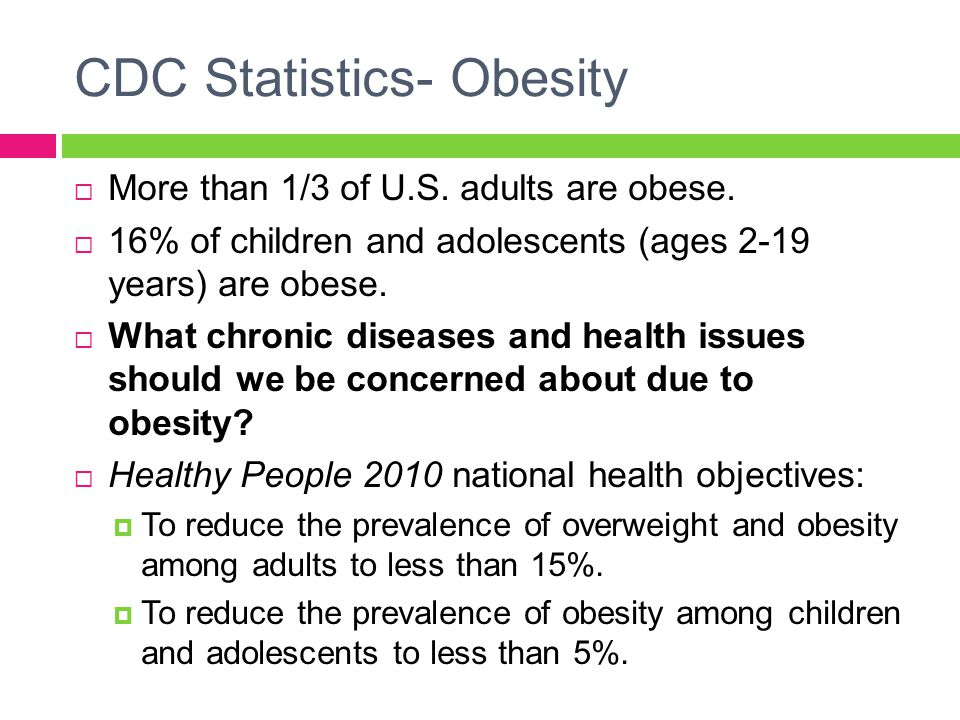 CDC Statistics- Obesity  More than 1/3 of U.S. adults are obese.  16% of children and adolescents (ages 2-19 years) are obese.  What chronic diseas