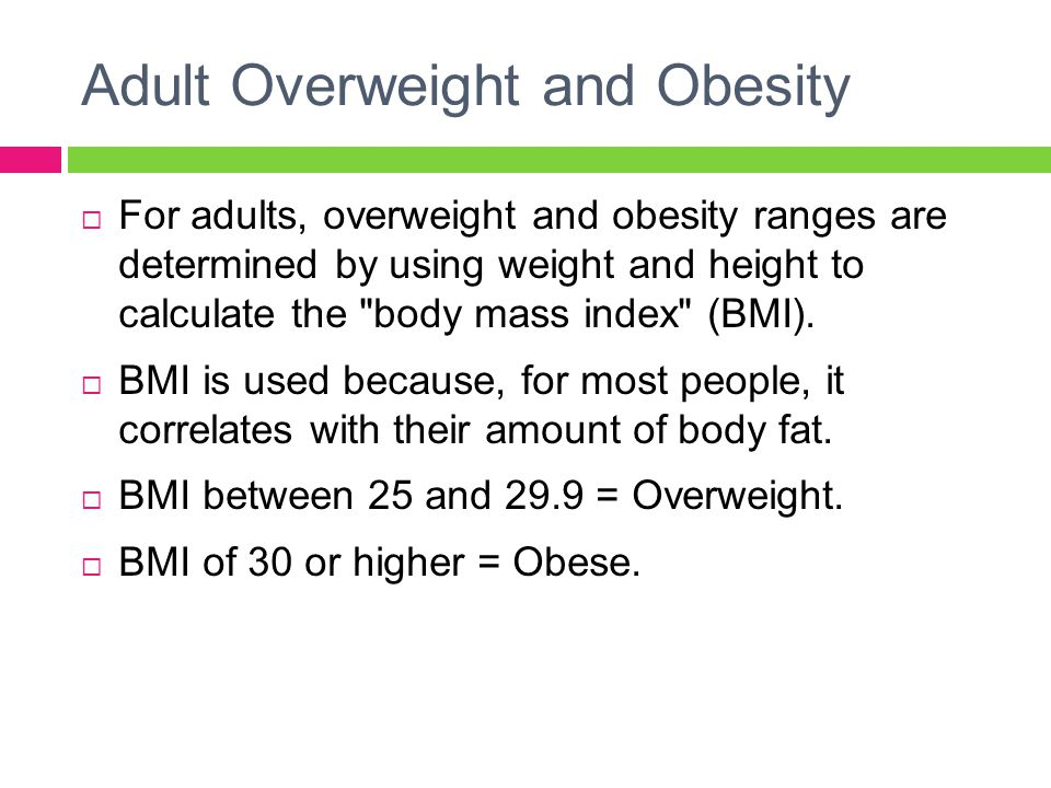 Adult Overweight and Obesity  For adults, overweight and obesity ranges are determined by using weight and height to calculate the body mass index (BMI).
