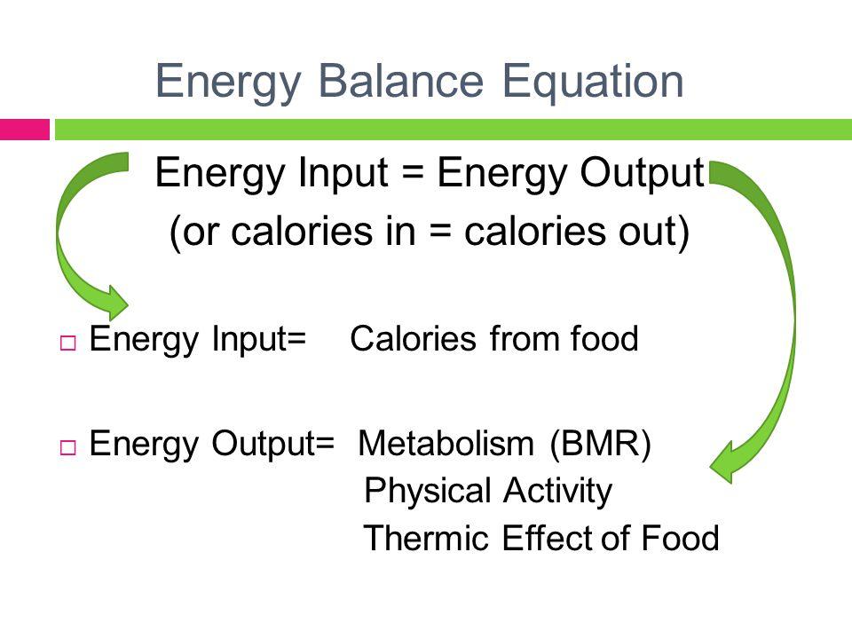 Energy Balance Equation Energy Input = Energy Output (or calories in = calories out)  Energy Input= Calories from food  Energy Output= Metabolism (B