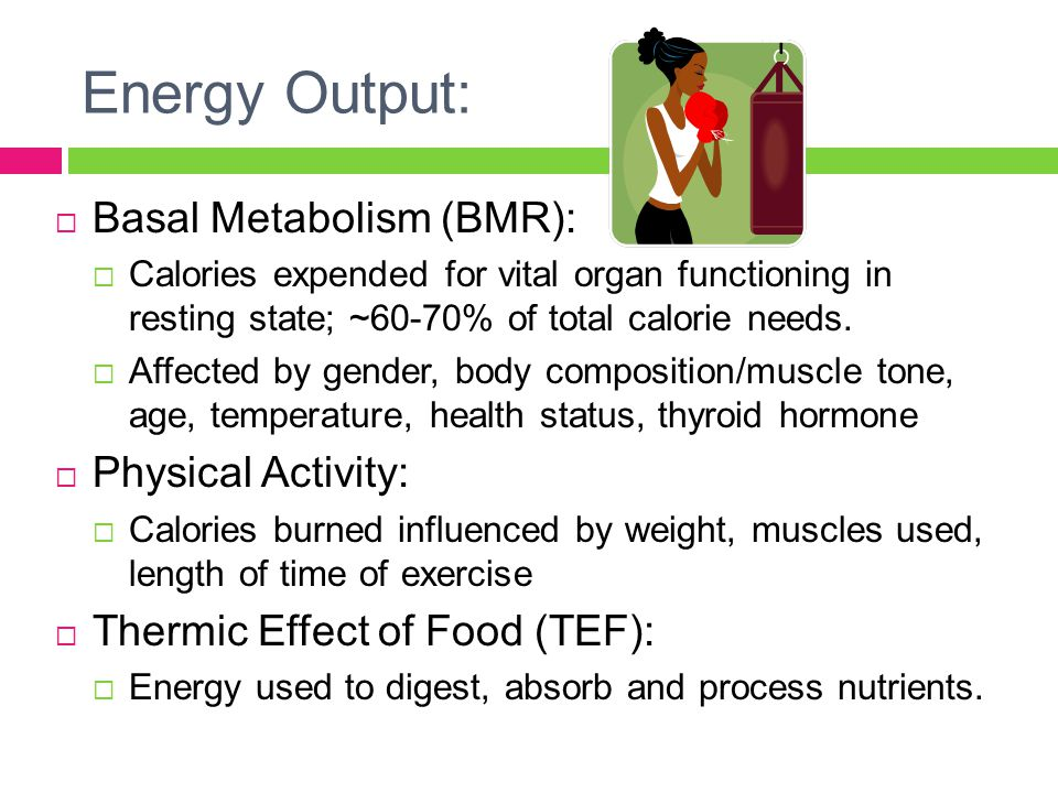 Energy Output:  Basal Metabolism (BMR):  Calories expended for vital organ functioning in resting state; ~60-70% of total calorie needs.