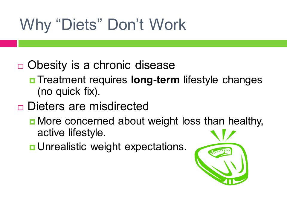 """Why """"Diets"""" Don't Work  Obesity is a chronic disease  Treatment requires long-term lifestyle changes (no quick fix).  Dieters are misdirected  Mor"""