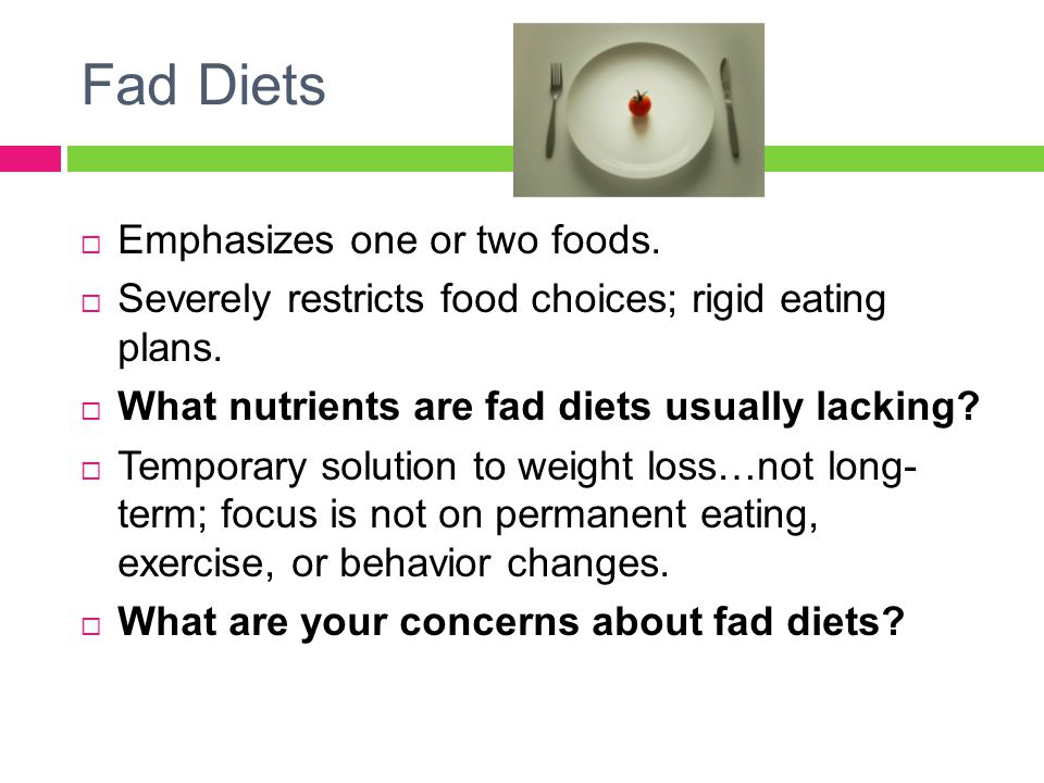 Fad Diets  Emphasizes one or two foods.  Severely restricts food choices; rigid eating plans.  What nutrients are fad diets usually lacking?  Temp