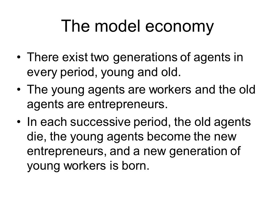 The model economy There exist two generations of agents in every period, young and old. The young agents are workers and the old agents are entreprene