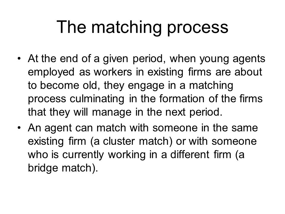 The matching process At the end of a given period, when young agents employed as workers in existing firms are about to become old, they engage in a matching process culminating in the formation of the firms that they will manage in the next period.