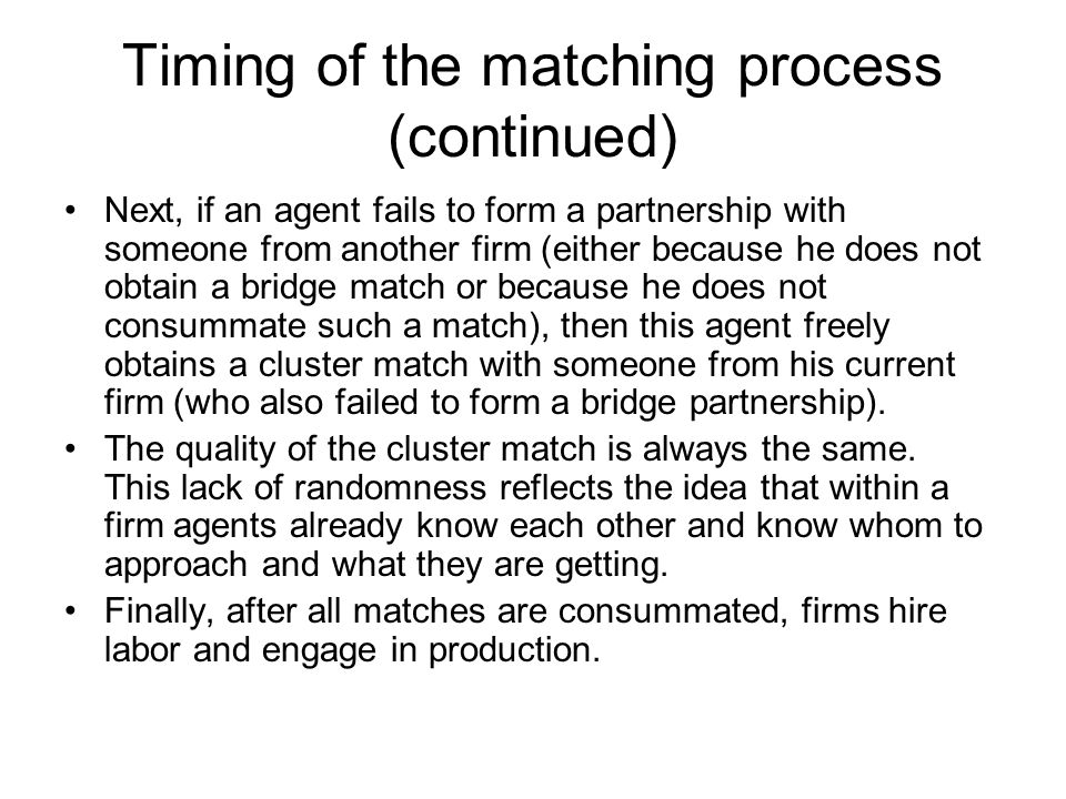 Timing of the matching process (continued) Next, if an agent fails to form a partnership with someone from another firm (either because he does not ob