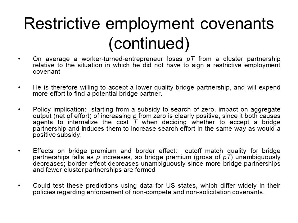 Restrictive employment covenants (continued) On average a worker-turned-entrepreneur loses pT from a cluster partnership relative to the situation in which he did not have to sign a restrictive employment covenant He is therefore willing to accept a lower quality bridge partnership, and will expend more effort to find a potential bridge partner.