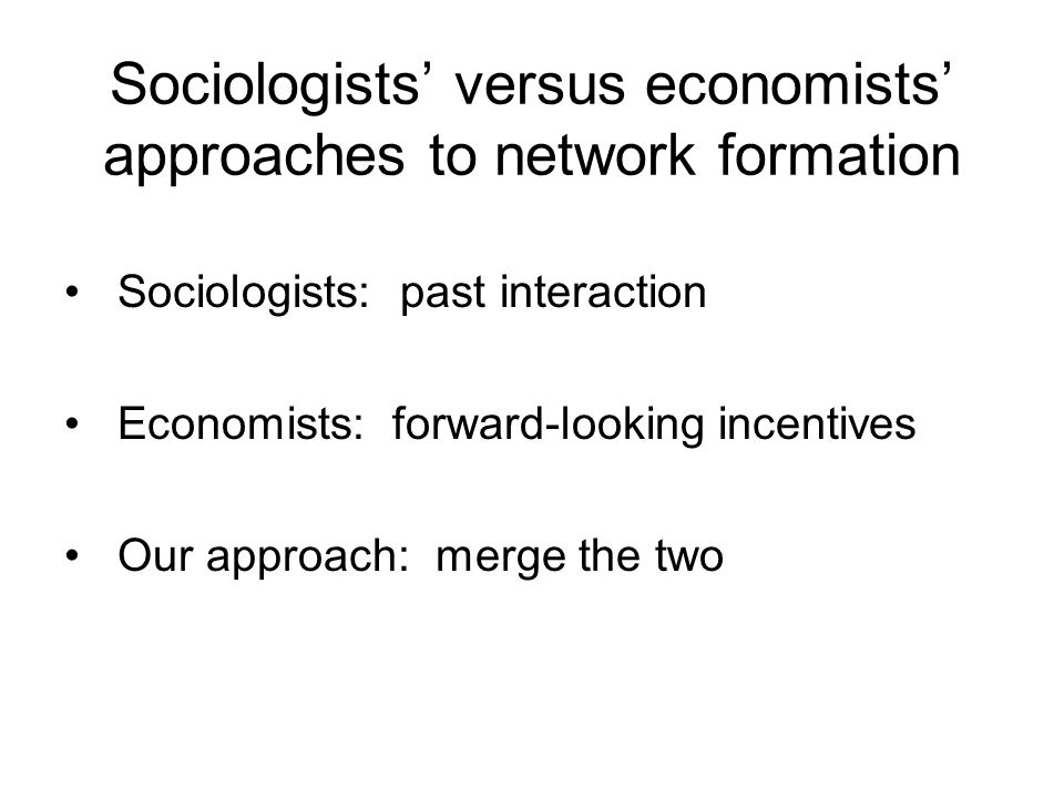 Sociologists' versus economists' approaches to network formation Sociologists: past interaction Economists: forward-looking incentives Our approach: merge the two