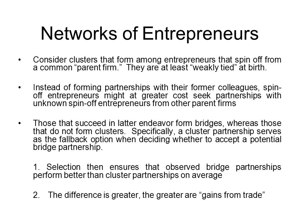 Networks of Entrepreneurs Consider clusters that form among entrepreneurs that spin off from a common parent firm. They are at least weakly tied at birth.