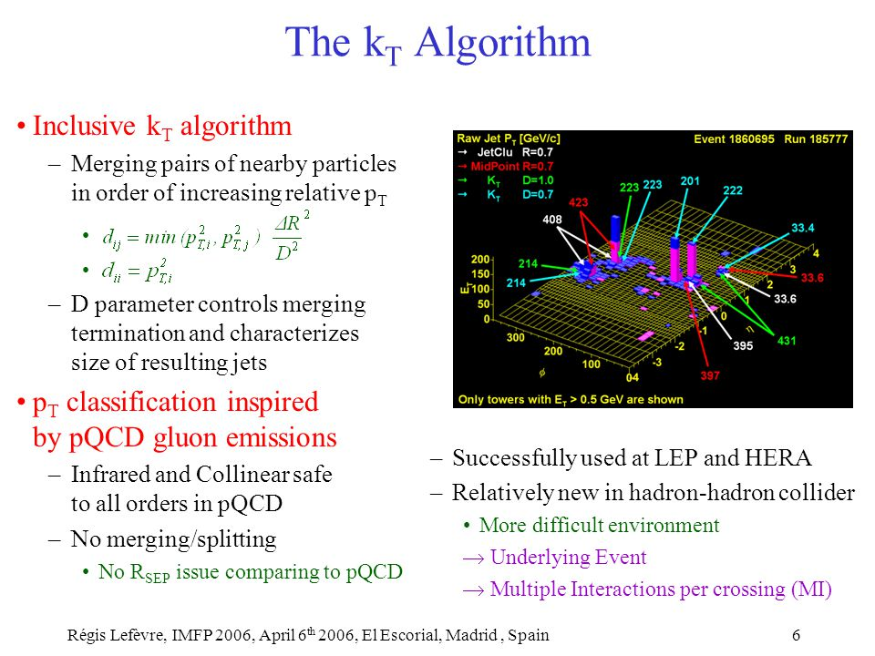 Régis Lefèvre, IMFP 2006, April 6 th 2006, El Escorial, Madrid, Spain6 The k T Algorithm Inclusive k T algorithm –Merging pairs of nearby particles in order of increasing relative p T –D parameter controls merging termination and characterizes size of resulting jets p T classification inspired by pQCD gluon emissions –Infrared and Collinear safe to all orders in pQCD –No merging/splitting No R SEP issue comparing to pQCD –Successfully used at LEP and HERA –Relatively new in hadron-hadron collider More difficult environment  Underlying Event  Multiple Interactions per crossing (MI)