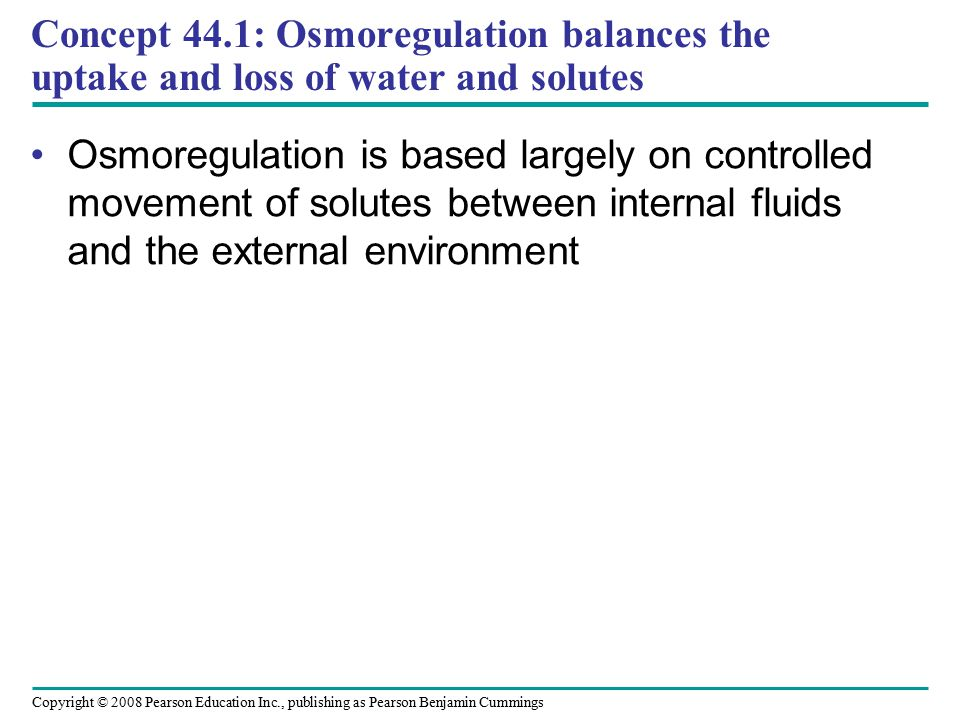 Copyright © 2008 Pearson Education Inc., publishing as Pearson Benjamin Cummings Concept 44.1: Osmoregulation balances the uptake and loss of water an