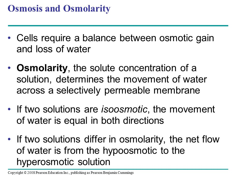 Copyright © 2008 Pearson Education Inc., publishing as Pearson Benjamin Cummings Osmosis and Osmolarity Cells require a balance between osmotic gain a