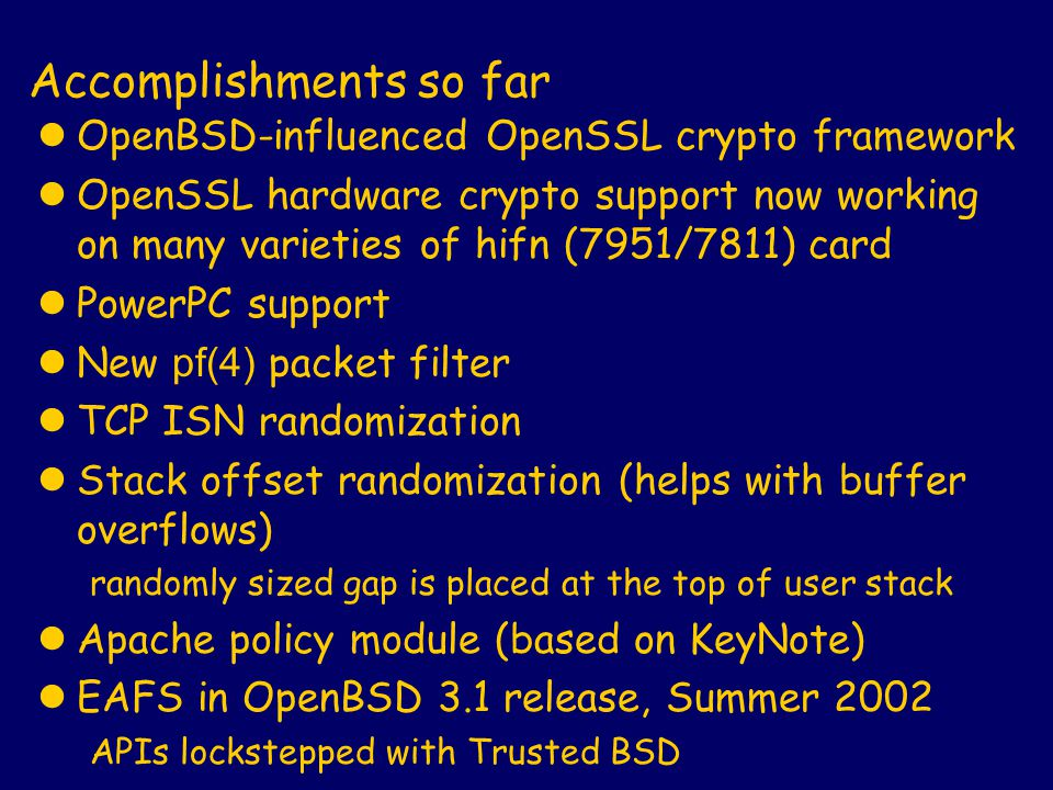 Accomplishments so far lOpenBSD-influenced OpenSSL crypto framework lOpenSSL hardware crypto support now working on many varieties of hifn (7951/7811) card lPowerPC support New pf(4) packet filter lTCP ISN randomization lStack offset randomization (helps with buffer overflows) randomly sized gap is placed at the top of user stack lApache policy module (based on KeyNote) lEAFS in OpenBSD 3.1 release, Summer 2002 APIs lockstepped with Trusted BSD