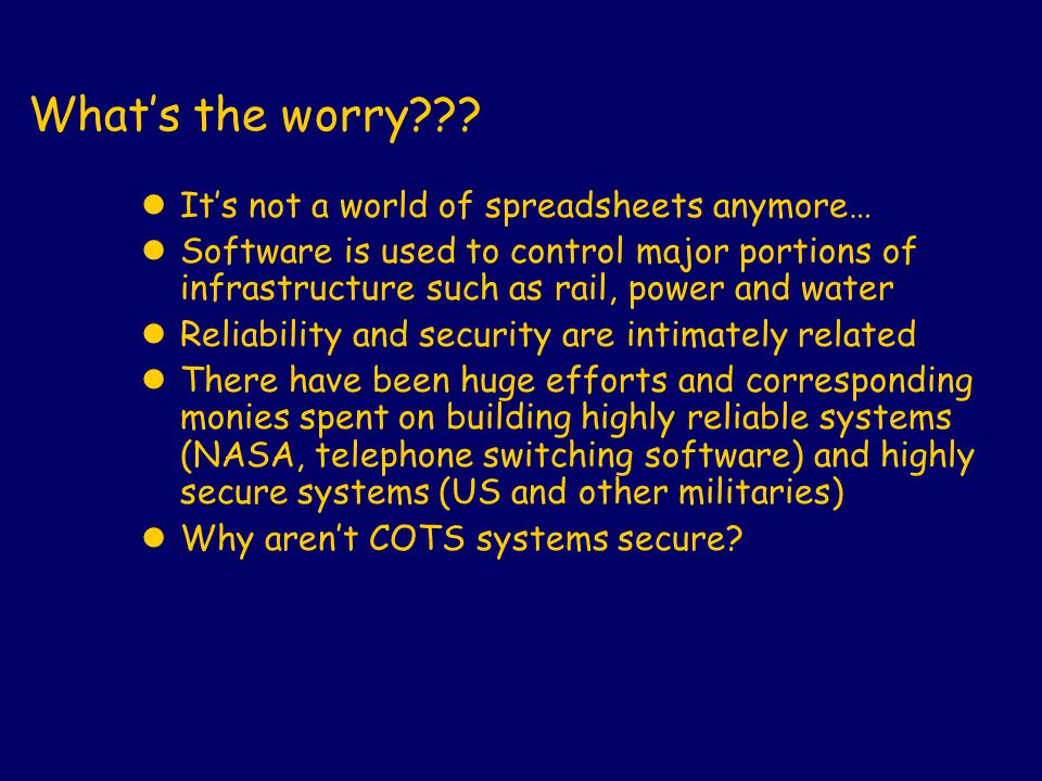 What's the worry??? lIt's not a world of spreadsheets anymore… lSoftware is used to control major portions of infrastructure such as rail, power and w