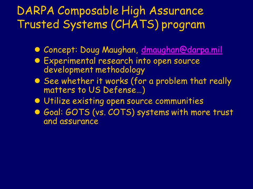DARPA Composable High Assurance Trusted Systems (CHATS) program lConcept: Doug Maughan, dmaughan@darpa.mildmaughan@darpa.mil lExperimental research in