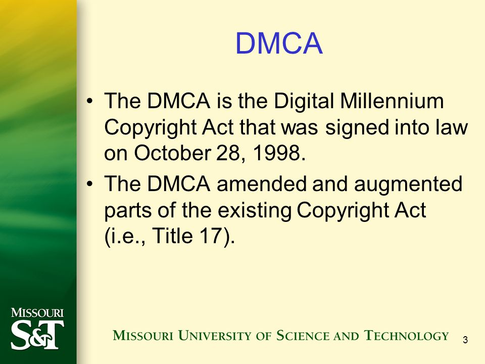 3 DMCA The DMCA is the Digital Millennium Copyright Act that was signed into law on October 28, 1998.